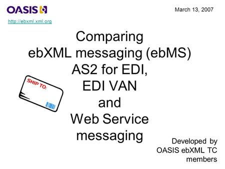 Comparing ebXML messaging (ebMS) AS2 for EDI, EDI VAN and Web Service messaging Developed by OASIS ebXML TC members March 13, 2007