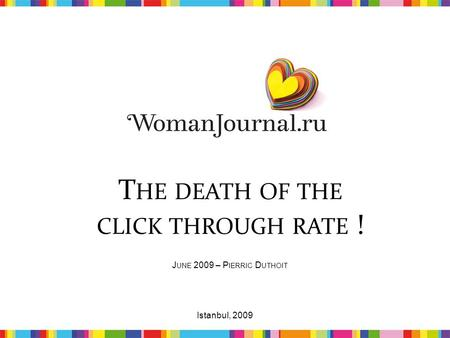 T HE DEATH OF THE CLICK THROUGH RATE ! J UNE 2009 – P IERRIC D UTHOIT 1Istanbul, 2009.