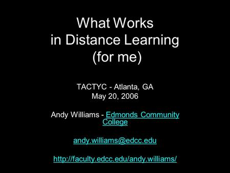 What Works in Distance Learning (for me) TACTYC - Atlanta, GA May 20, 2006 Andy Williams - Edmonds Community CollegeEdmonds Community College