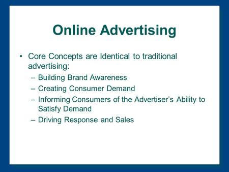 Online Advertising Core Concepts are Identical to traditional advertising: –Building Brand Awareness –Creating Consumer Demand –Informing Consumers of.