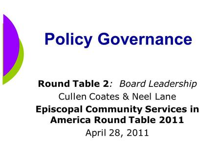 Policy Governance Round Table 2: Board Leadership Cullen Coates & Neel Lane Episcopal Community Services in America Round Table 2011 April 28, 2011.