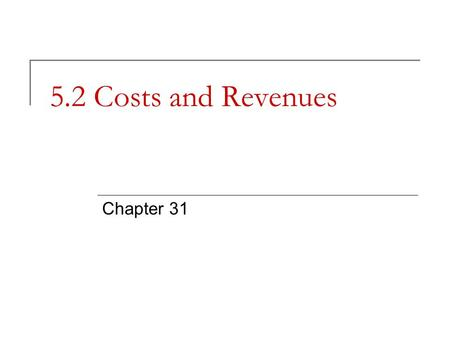 5.2 Costs and Revenues Chapter 31. Management Decisions and Cost Business decisions cannot be made without cost information. Why?  Profit or loss cannot.