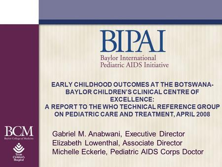 EARLY CHILDHOOD OUTCOMES AT THE BOTSWANA- BAYLOR CHILDREN'S CLINICAL CENTRE OF EXCELLENCE: A REPORT TO THE WHO TECHNICAL REFERENCE GROUP ON PEDIATRIC CARE.