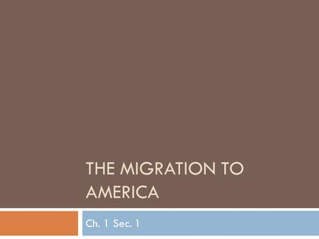 THE MIGRATION TO AMERICA Ch. 1 Sec. 1. THE MIGRATION TO AMERICA Native Americans are descended from Asians who probably migrated to America across a land.
