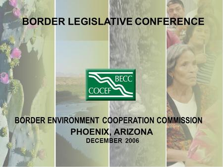 BORDER LEGISLATIVE CONFERENCE PHOENIX, ARIZONA DECEMBER 2006 BORDER ENVIRONMENT COOPERATION COMMISSION.