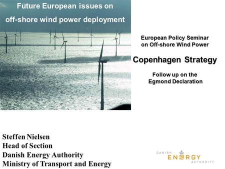 Future European issues on off-shore wind power deployment Steffen Nielsen Head of Section Danish Energy Authority Ministry of Transport and Energy European.