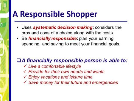 A Responsible Shopper Uses systematic decision making: considers the pros and cons of a choice along with the costs. Be financially responsible: plan your.