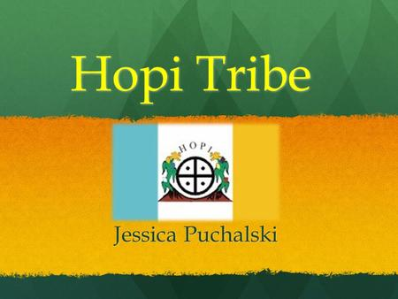 Hopi Tribe Jessica Puchalski. Location Live in Southwestern part of the United States(present day Arizona and New Mexico) Live in Southwestern part of.