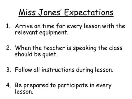 Miss Jones' Expectations 1.Arrive on time for every lesson with the relevant equipment. 2.When the teacher is speaking the class should be quiet. 3.Follow.