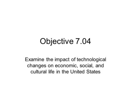 Objective 7.04 Examine the impact of technological changes on economic, social, and cultural life in the United States.