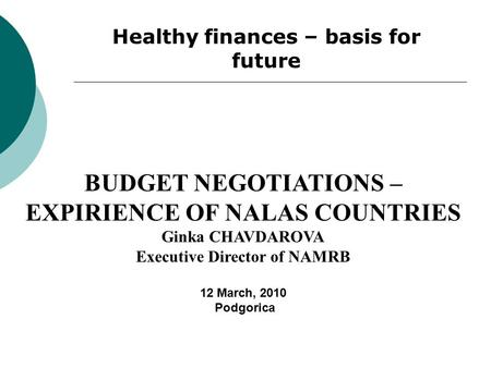 Healthy finances – basis for future BUDGET NEGOTIATIONS – EXPIRIENCE OF NALAS COUNTRIES Ginka CHAVDAROVA Executive Director of NAMRB 12 March, 2010 Podgorica.