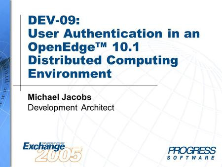 DEV-09: User Authentication in an OpenEdge™ 10.1 Distributed Computing Environment Michael Jacobs Development Architect.