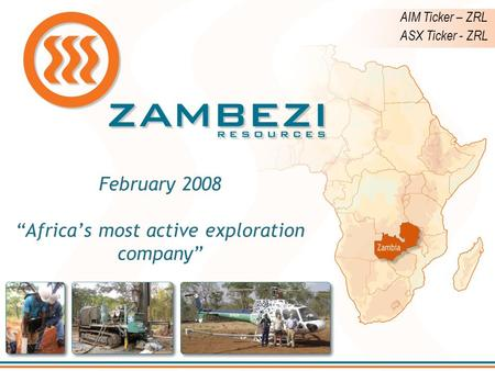 "February 2008 ""Africa's most active exploration company"" AIM Ticker – ZRL ASX Ticker - ZRL."