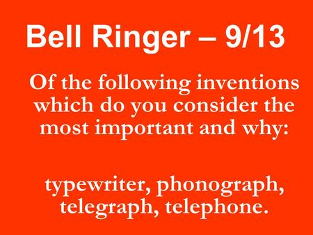 Bell Ringer – 9/13 Of the following inventions which do you consider the most important and why: typewriter, phonograph, telegraph, telephone.