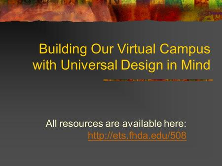 Building Our Virtual Campus with Universal Design in Mind All resources are available here: