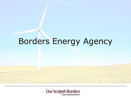 Borders Energy Agency. BACKGROUND Scrutiny Review of Renewables Support the establishment of a Borders Renewable Energy Agency Project guided by the Scottish.