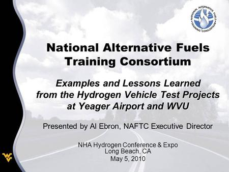 National Alternative Fuels Training Consortium Examples and Lessons Learned from the Hydrogen Vehicle Test Projects at Yeager Airport and WVU Presented.