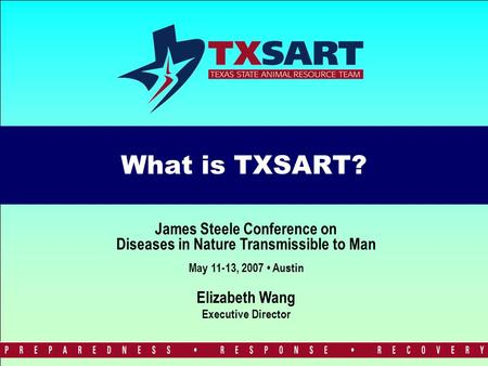 What is TXSART? Elizabeth Wang Executive Director James Steele Conference on Diseases in Nature Transmissible to Man May 11-13, 2007 Austin.