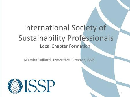 1 International Society of Sustainability Professionals Local Chapter Formation Marsha Willard, Executive Director, ISSP.