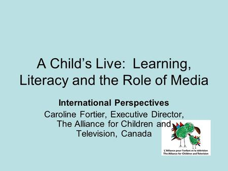 A Child's Live: Learning, Literacy and the Role of Media International Perspectives Caroline Fortier, Executive Director, The Alliance for Children and.