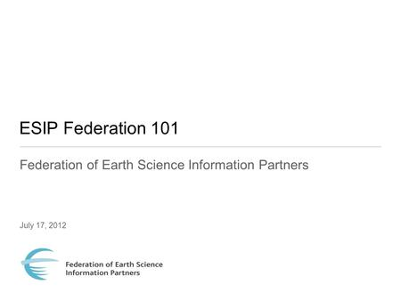 ESIP Federation 101 Federation of Earth Science Information Partners July 17, 2012.