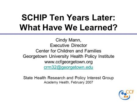 SCHIP Ten Years Later: What Have We Learned? Cindy Mann, Executive Director Center for Children and Families Georgetown University Health Policy Institute.