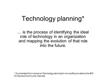 Technology planning* … is the process of identifying the ideal role of technology in an organization and mapping the evolution of that role into the future.