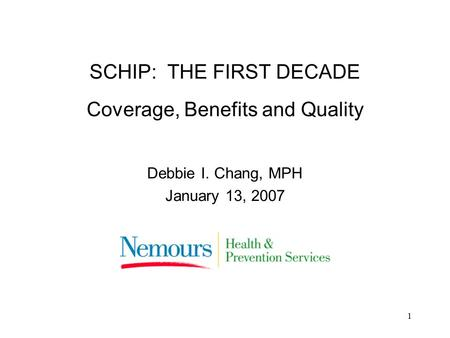1 SCHIP: THE FIRST DECADE Coverage, Benefits and Quality Debbie I. Chang, MPH January 13, 2007.