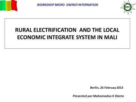 RURAL ELECTRIFICATION AND THE LOCAL ECONOMIC INTEGRATE SYSTEM IN MALI Berlin, 26 Februay 2013 Presented par Mahamadou K DIarra WORKSHOP MICRO- ENERGY INTERNATION.