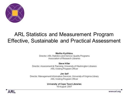 ARL Statistics and Measurement Program Effective, Sustainable and Practical Assessment Martha Kyrillidou Director, ARL Statistics and Service Quality Programs.