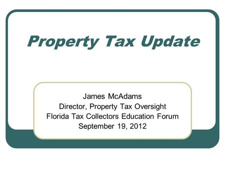Property Tax Update James McAdams Director, Property Tax Oversight Florida Tax Collectors Education Forum September 19, 2012.