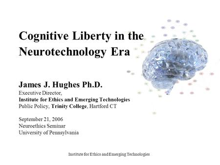 Institute for Ethics and Emerging Technologies Cognitive Liberty in the Neurotechnology Era James J. Hughes Ph.D. Executive Director, Institute for Ethics.