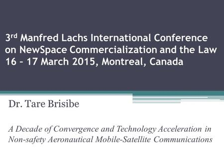 3 rd Manfred Lachs International Conference on NewSpace Commercialization and the Law 16 – 17 March 2015, Montreal, Canada Dr. Tare Brisibe A Decade of.