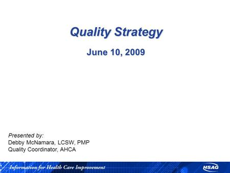 Quality Strategy June 10, 2009 Presented by: Debby McNamara, LCSW, PMP Quality Coordinator, AHCA.