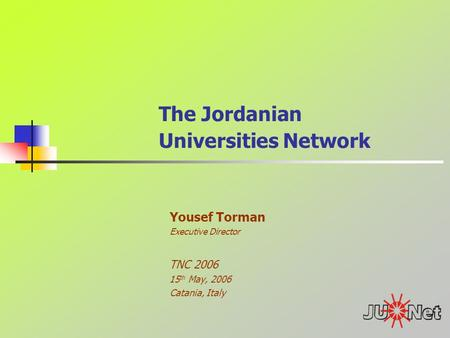 The Jordanian Universities Network Yousef Torman Executive Director TNC 2006 15 th May, 2006 Catania, Italy.