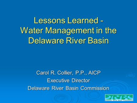 Lessons Learned - Water Management in the Delaware River Basin Carol R. Collier, P.P., AICP Executive Director Delaware River Basin Commission.