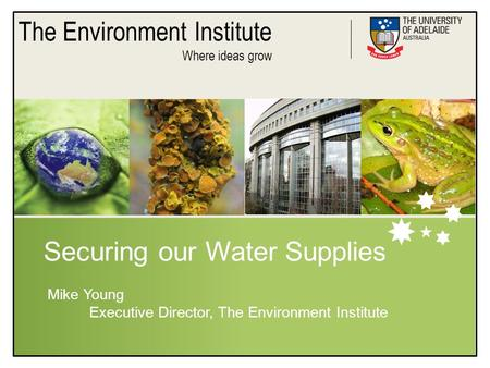 The Environment Institute Where ideas grow Securing our Water Supplies Mike Young Executive Director, The Environment Institute.