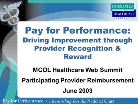 - a Rewarding Results National Grant Pay for Performance: Driving Improvement through Provider Recognition & Reward MCOL Healthcare Web Summit Participating.