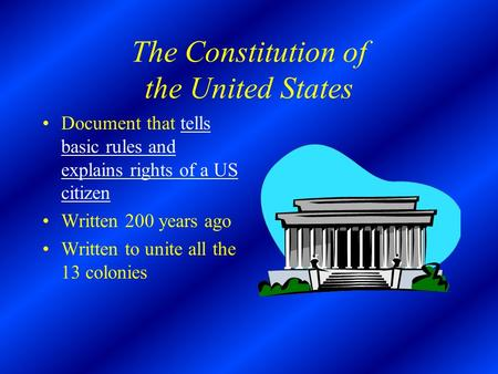 The Constitution of the United States Document that tells basic rules and explains rights of a US citizen Written 200 years ago Written to unite all the.