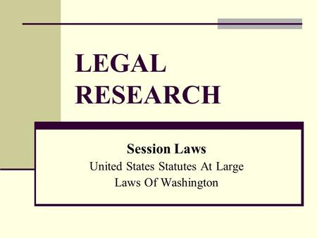 LEGAL RESEARCH Session Laws United States Statutes At Large Laws Of Washington.