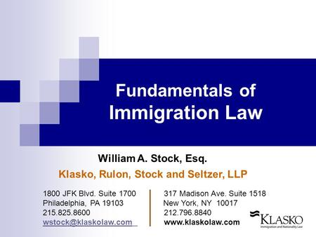 Fundamentals of Immigration Law William A. Stock, Esq. Klasko, Rulon, Stock and Seltzer, LLP 1800 JFK Blvd. Suite 1700 317 Madison Ave. Suite 1518 Philadelphia,