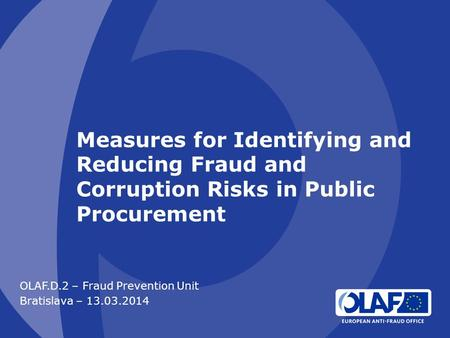 Measures for Identifying and Reducing Fraud and Corruption Risks in Public Procurement OLAF.D.2 – Fraud Prevention Unit Bratislava – 13.03.2014.