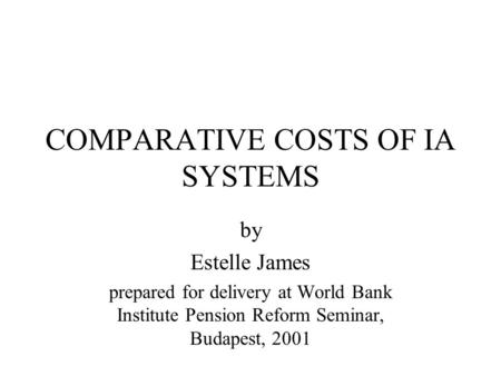 COMPARATIVE COSTS OF IA SYSTEMS by Estelle James prepared for delivery at World Bank Institute Pension Reform Seminar, Budapest, 2001.