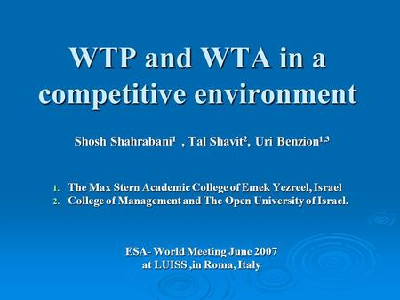 WTP and WTA in a competitive environment Shosh Shahrabani 1, Tal Shavit 2, Uri Benzion 1,3 1. The Max Stern Academic College of Emek Yezreel, Israel 2.