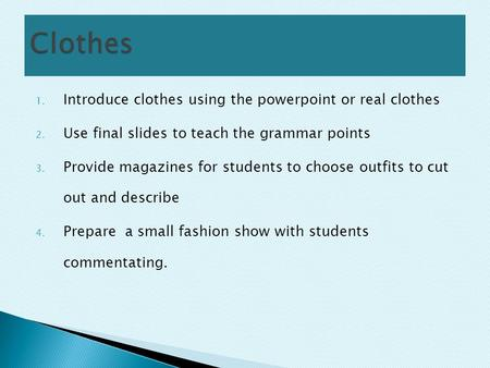 1. Introduce clothes using the powerpoint or real clothes 2. Use final slides to teach the grammar points 3. Provide magazines for students to choose outfits.