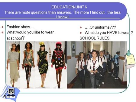 EDUCATION-UNIT 6 There are mote questions than answers. The more I find out, the less I know! Fashion show…. What would you like to wear at school ? ….Or.