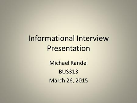 Informational Interview Presentation Michael Randel BUS313 March 26, 2015.