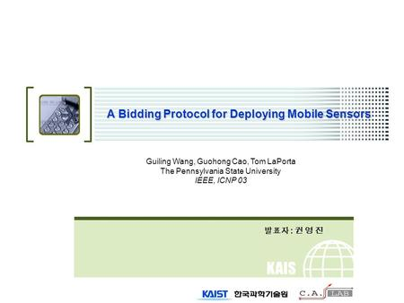 KAIS T A Bidding Protocol for Deploying Mobile Sensors 발표자 : 권 영 진 Guiling Wang, Guohong Cao, Tom LaPorta The Pennsylvania State University IEEE, ICNP.