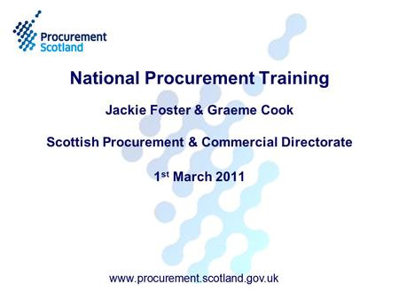 Www.procurement.scotland.gov.uk National Procurement Training Jackie Foster & Graeme Cook Scottish Procurement & Commercial Directorate 1 st March 2011.