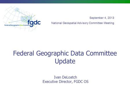 Federal Geographic Data Committee Update Ivan DeLoatch Executive Director, FGDC OS September 4, 2013 National Geospatial Advisory Committee Meeting.
